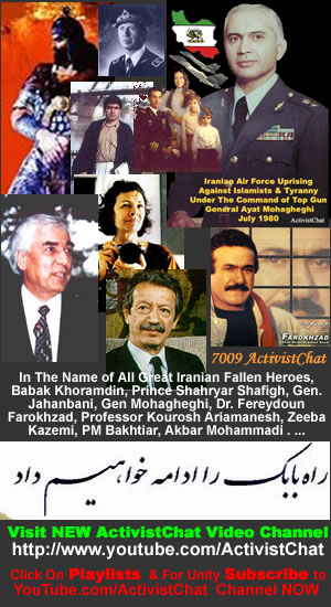 Visit NEW ActivistChat Video Channel In Memory Of All Great Iranian Fallen Heroes, Babak Khoramdin, Prince Shahryar Shafigh, Gen. Jahanbani, Gen Mohagheghi, Dr. Fereydoun Farokhzad, Professor Kourosh Ariamanesh, Zeeba Kazemi, PM Bakhtiar, Akbar Mohammadi . ..