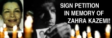 In the name of Zahra Kazemi, an innocent Canadian  Photo-Journalist who was tortured and murdered by the Islamic Clerical Regime.  Please Sign This IMPORTANT  PETITION